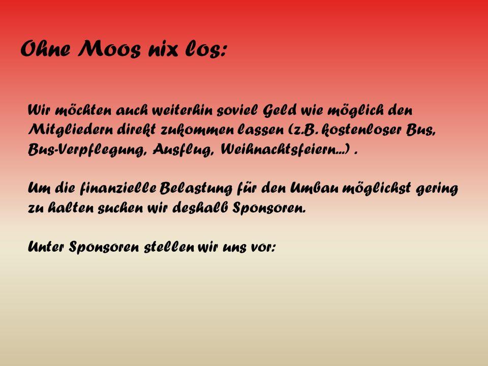 Ohne Moos nix los: Wir möchten auch weiterhin soviel Geld wie möglich den Mitgliedern direkt zukommen lassen (z.B.