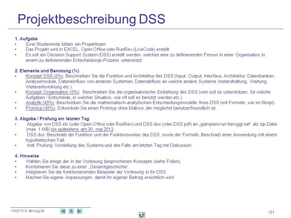14/02/13 G. Beroggi © 131 Projektbeschreibung DSS 1. Aufgabe Zwei Studierende bilden ein Projektteam. Das Projekt wird in EXCEL, Open Office oder RunR