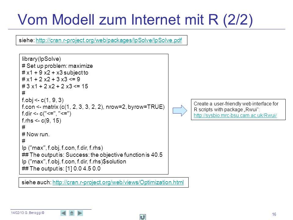 14/02/13 G. Beroggi © Vom Modell zum Internet mit R (2/2) 16 library(lpSolve) # Set up problem: maximize # x1 + 9 x2 + x3 subject to # x1 + 2 x2 + 3 x