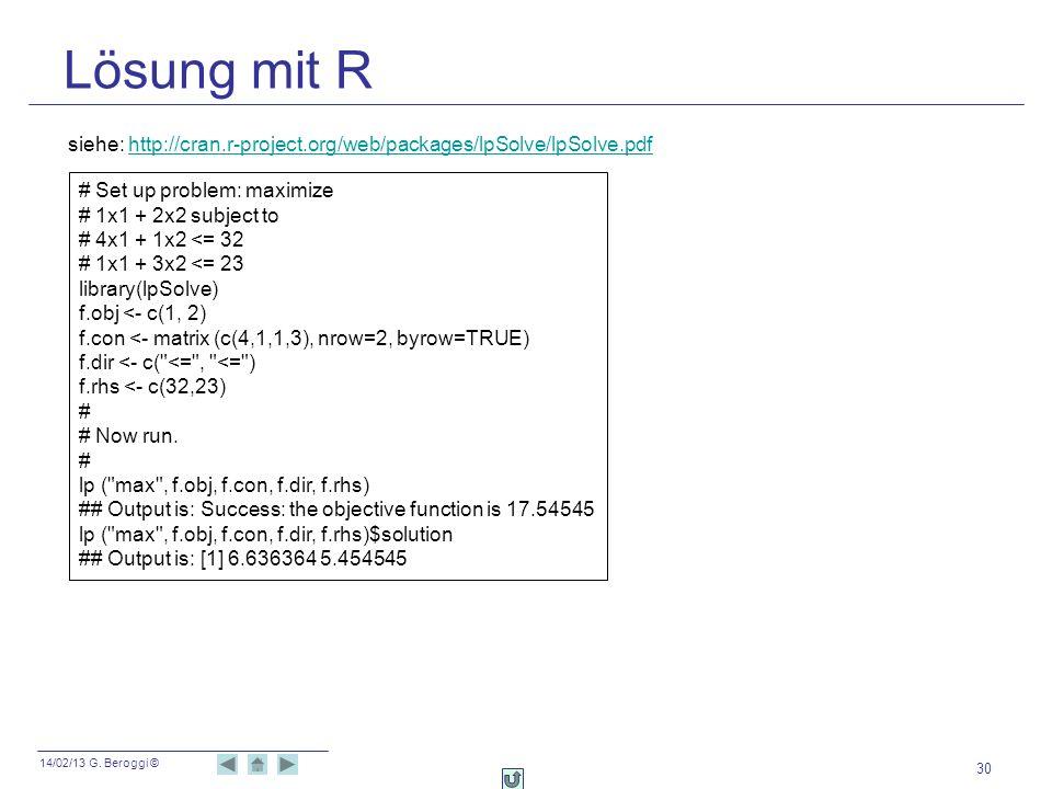 14/02/13 G. Beroggi © Lösung mit R 30 # Set up problem: maximize # 1x1 + 2x2 subject to # 4x1 + 1x2 <= 32 # 1x1 + 3x2 <= 23 library(lpSolve) f.obj <-