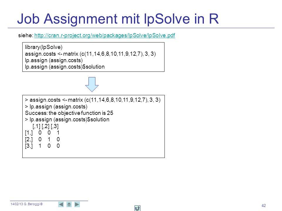 14/02/13 G. Beroggi © Job Assignment mit lpSolve in R 42 library(lpSolve) assign.costs <- matrix (c(11,14,6,8,10,11,9,12,7), 3, 3) lp.assign (assign.c
