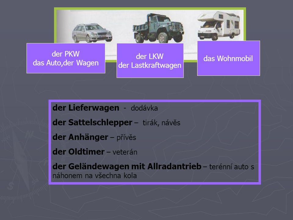 der PKW das Auto,der Wagen der LKW der Lastkraftwagen das Wohnmobil der Lieferwagen - dodávka der Sattelschlepper – tirák, návěs der Anhänger – přívěs der Oldtimer – veterán der Geländewagen mit Allradantrieb – terénní auto s náhonem na všechna kola