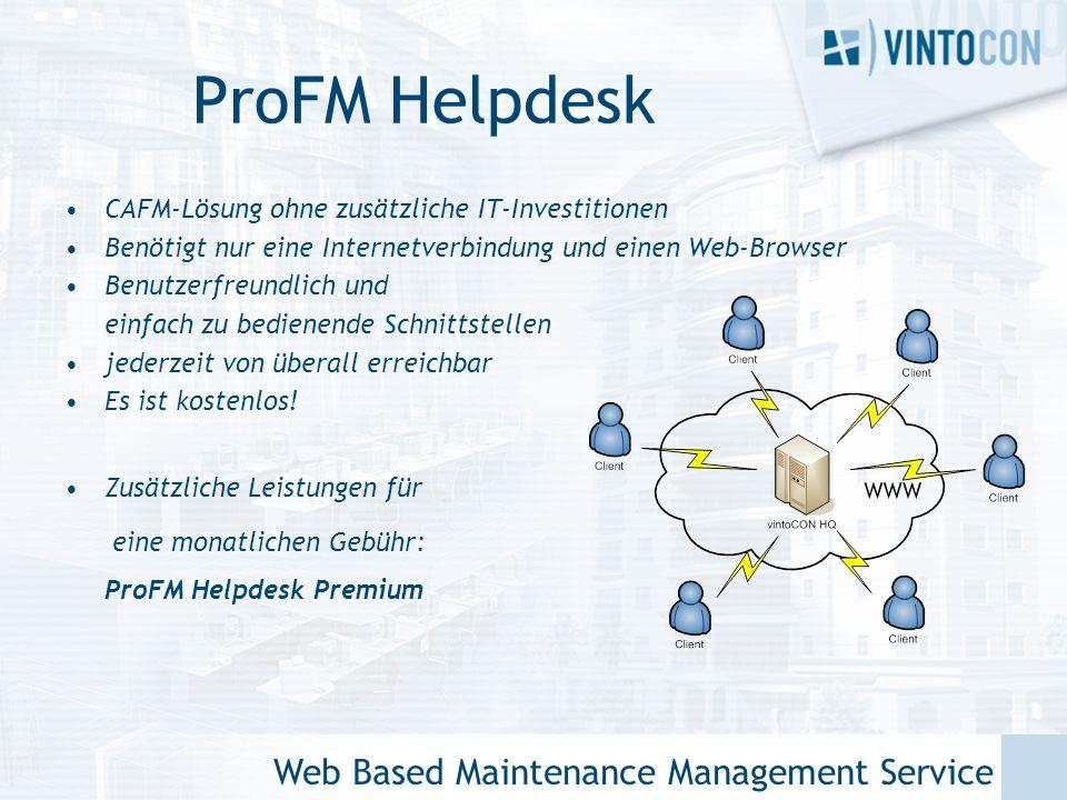 Web Based Maintenance Management Service ProFM Helpdesk CAFM-Lösung ohne zusätzliche IT-Investitionen Benötigt nur eine Internetverbindung und einen Web-Browser Benutzerfreundlich und einfach zu bedienende Schnittstellen jederzeit von überall erreichbar Es ist kostenlos.