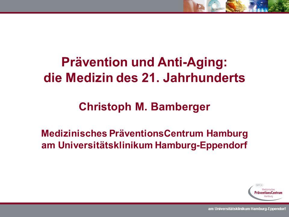 am Universitätsklinikum Hamburg-Eppendorf Prävention und Anti-Aging: die Medizin des 21. Jahrhunderts Christoph M. Bamberger Medizinisches Präventions