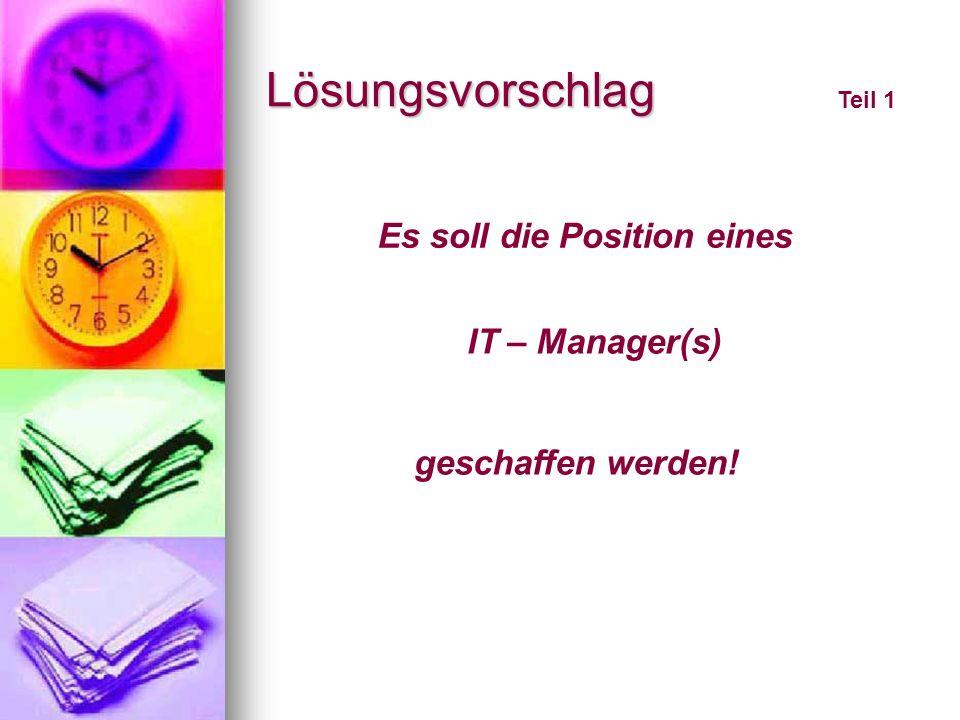 Lösungsvorschlag Es soll die Position eines IT – Manager(s) geschaffen werden! Teil 1