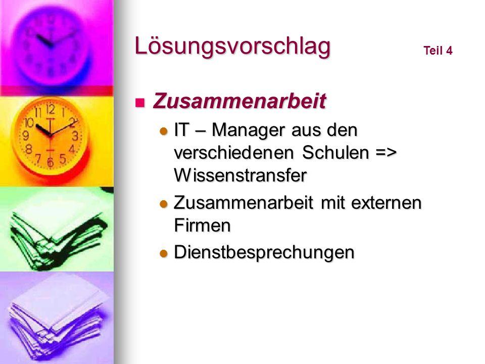 Lösungsvorschlag Zusammenarbeit Zusammenarbeit IT – Manager aus den verschiedenen Schulen => Wissenstransfer IT – Manager aus den verschiedenen Schule