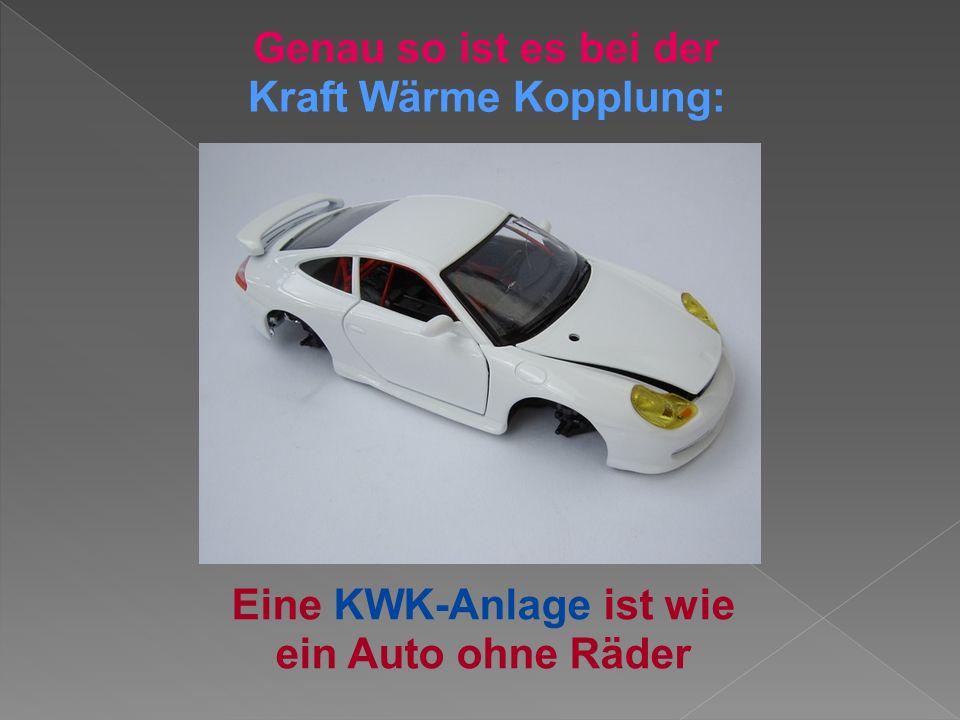 Eine KWK-Anlage ist wie ein Auto ohne Räder Genau so ist es bei der Kraft Wärme Kopplung: