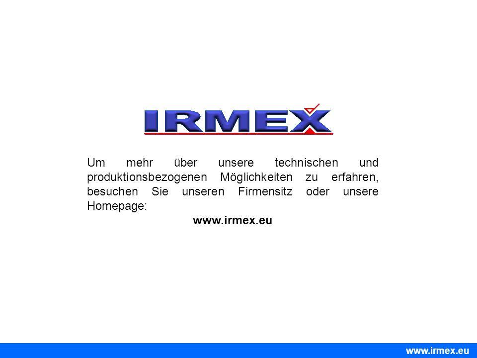 Um mehr über unsere technischen und produktionsbezogenen Möglichkeiten zu erfahren, besuchen Sie unseren Firmensitz oder unsere Homepage: www.irmex.eu
