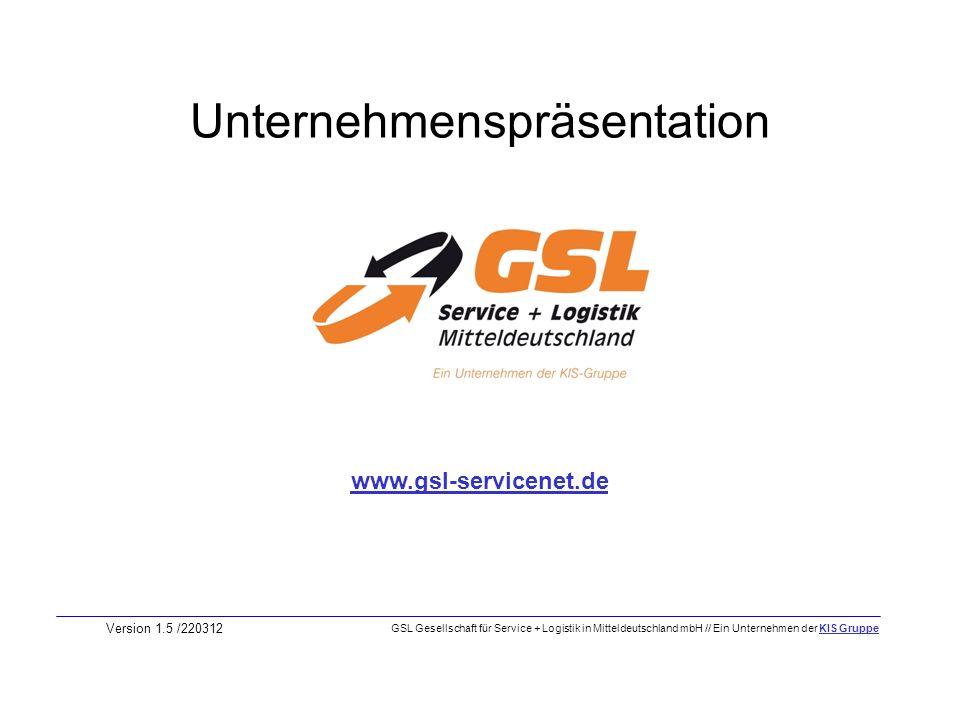 Unternehmenspräsentation Version 1.5 /220312 www.gsl-servicenet.de GSL Gesellschaft für Service + Logistik in Mitteldeutschland mbH // Ein Unternehmen