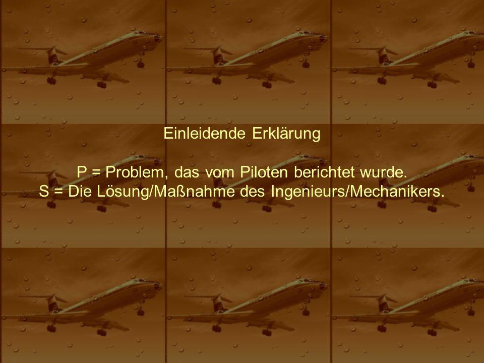 Einleidende Erklärung P = Problem, das vom Piloten berichtet wurde. S = Die Lösung/Maßnahme des Ingenieurs/Mechanikers.