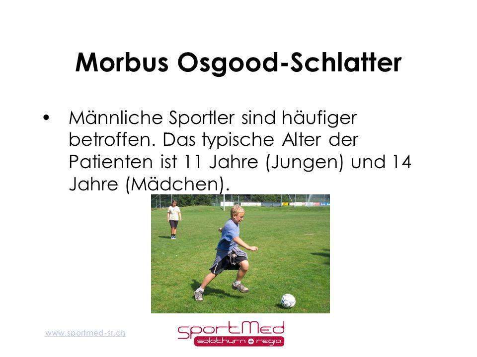www.sportmed-sr.ch Morbus Osgood-Schlatter Männliche Sportler sind häufiger betroffen. Das typische Alter der Patienten ist 11 Jahre (Jungen) und 14 J