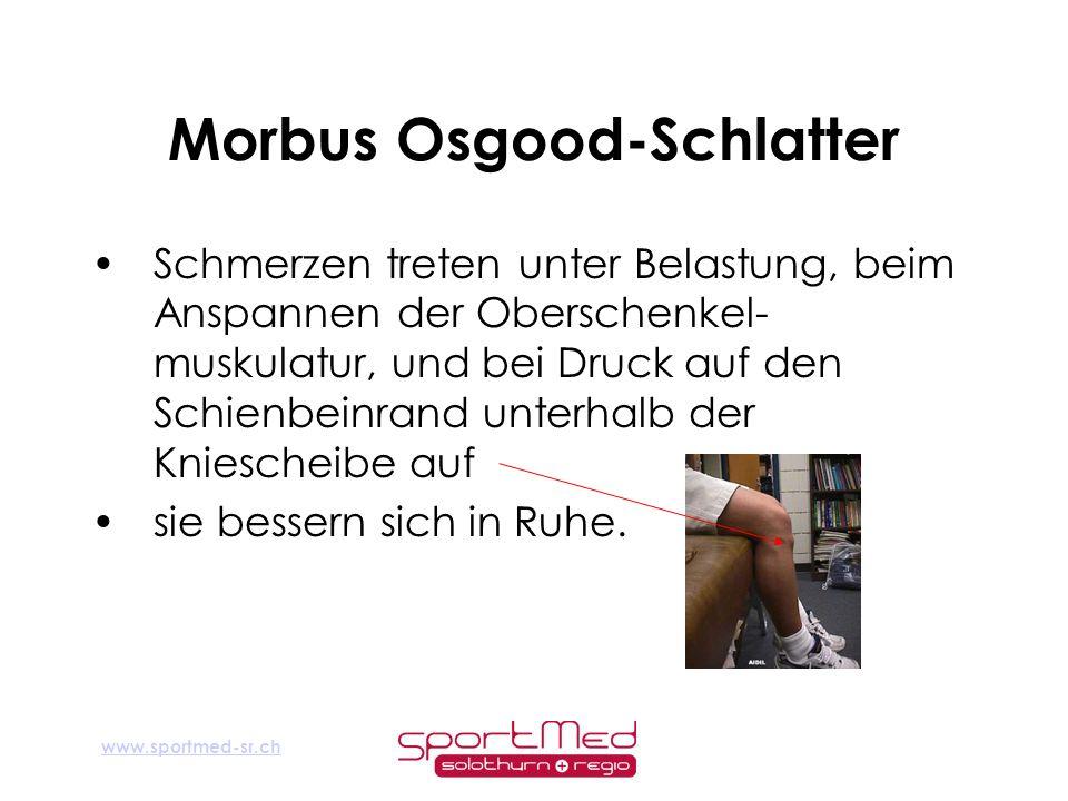www.sportmed-sr.ch Morbus Osgood-Schlatter Schmerzen treten unter Belastung, beim Anspannen der Oberschenkel- muskulatur, und bei Druck auf den Schien