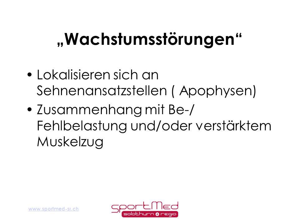 www.sportmed-sr.ch Wachstumsstörungen Lokalisieren sich an Sehnenansatzstellen ( Apophysen) Zusammenhang mit Be-/ Fehlbelastung und/oder verstärktem M