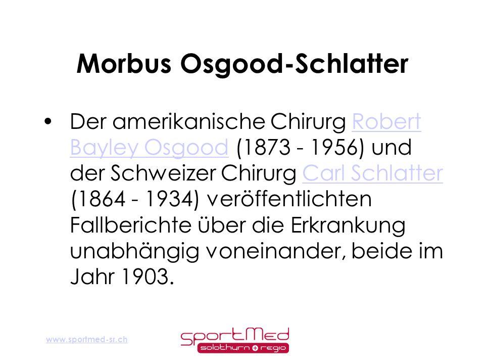 www.sportmed-sr.ch Morbus Osgood-Schlatter Der amerikanische Chirurg Robert Bayley Osgood (1873 - 1956) und der Schweizer Chirurg Carl Schlatter (1864