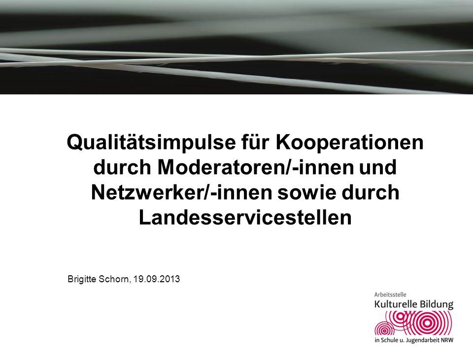Qualitätsimpulse für Kooperationen durch Moderatoren/-innen und Netzwerker/-innen sowie durch Landesservicestellen Brigitte Schorn, 19.09.2013