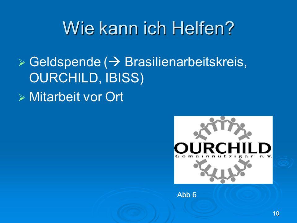 10 Wie kann ich Helfen? Geldspende ( Brasilienarbeitskreis, OURCHILD, IBISS) Mitarbeit vor Ort Abb.6