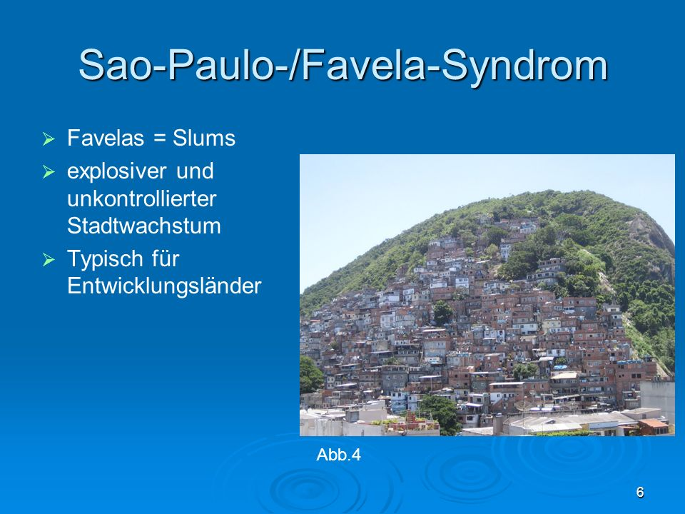 6 Sao-Paulo-/Favela-Syndrom Favelas = Slums explosiver und unkontrollierter Stadtwachstum Typisch für Entwicklungsländer Abb.4