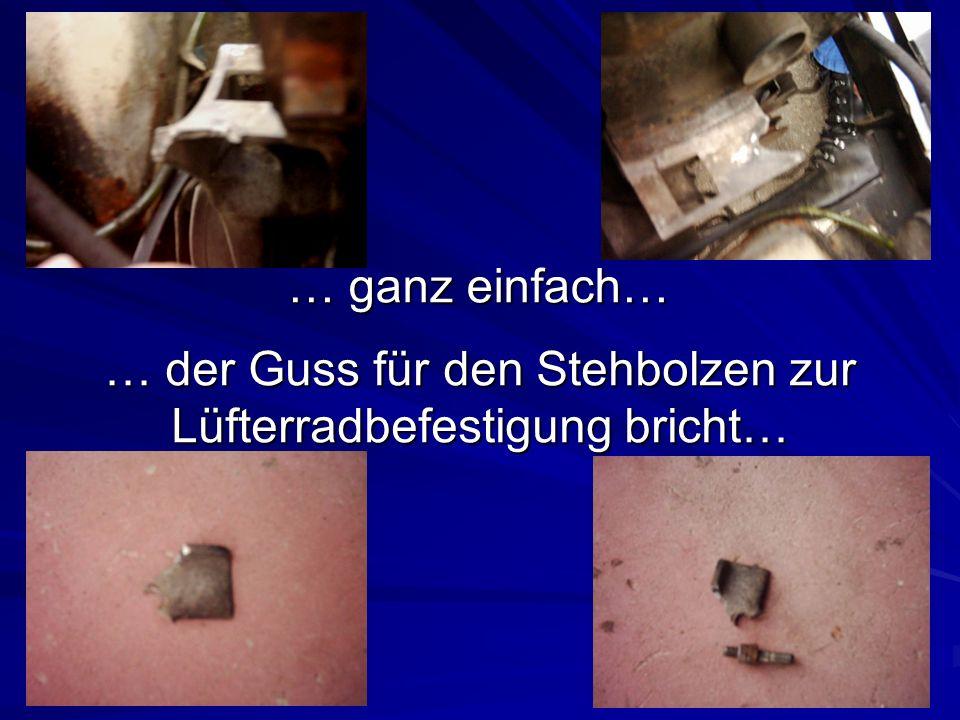 … der Guss für den Stehbolzen zur Lüfterradbefestigung bricht… … ganz einfach…