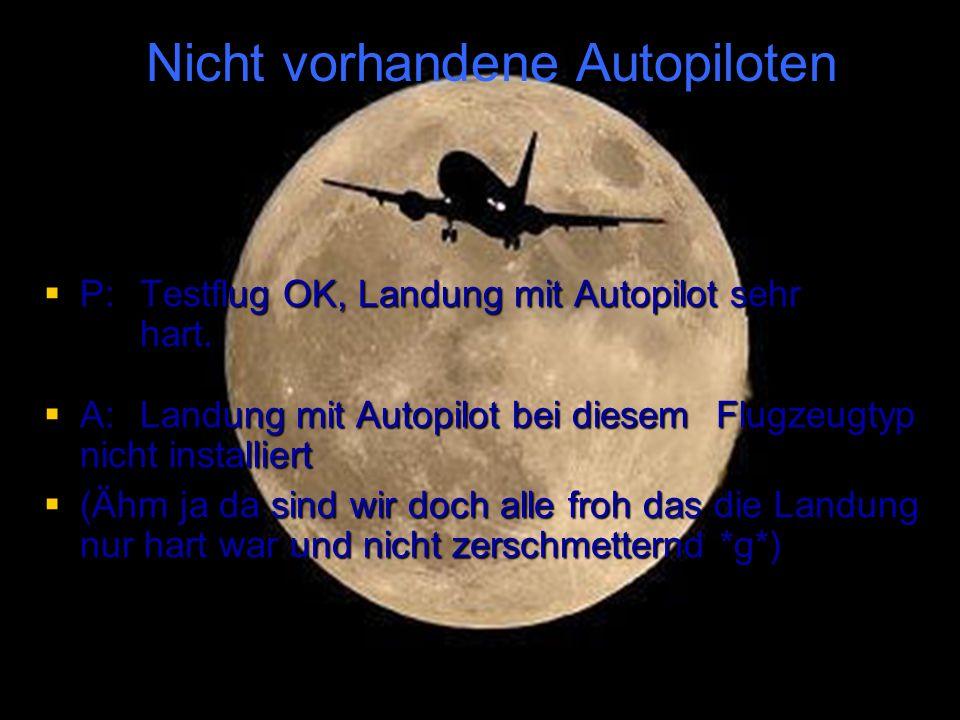 P:Testflug OK, Landung mit Autopilot sehr hart. P:Testflug OK, Landung mit Autopilot sehr hart. A:Landung mit Autopilot bei diesem Flugzeugtyp nicht i