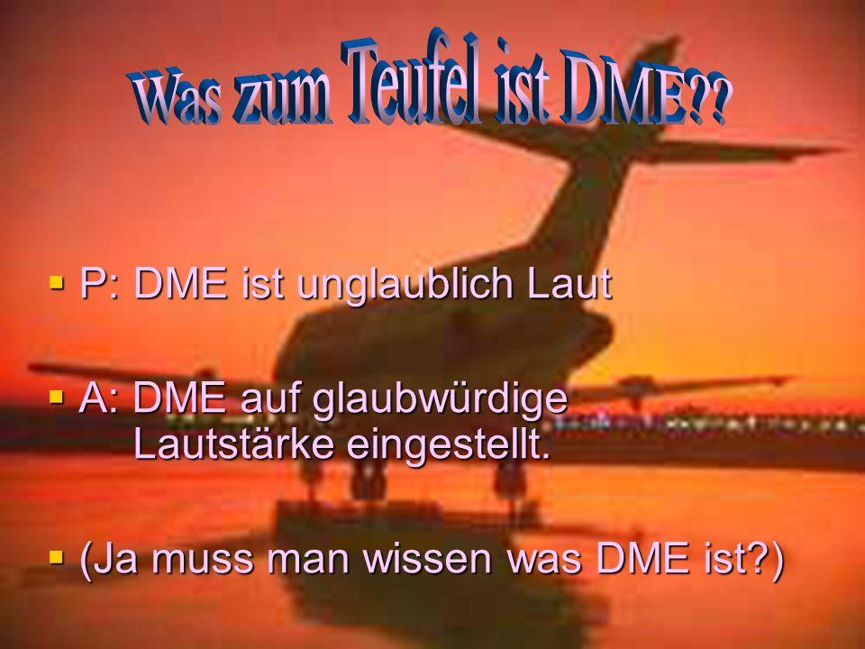P:DME ist unglaublich Laut P:DME ist unglaublich Laut A: DME auf glaubwürdige Lautstärke eingestellt. A: DME auf glaubwürdige Lautstärke eingestellt.