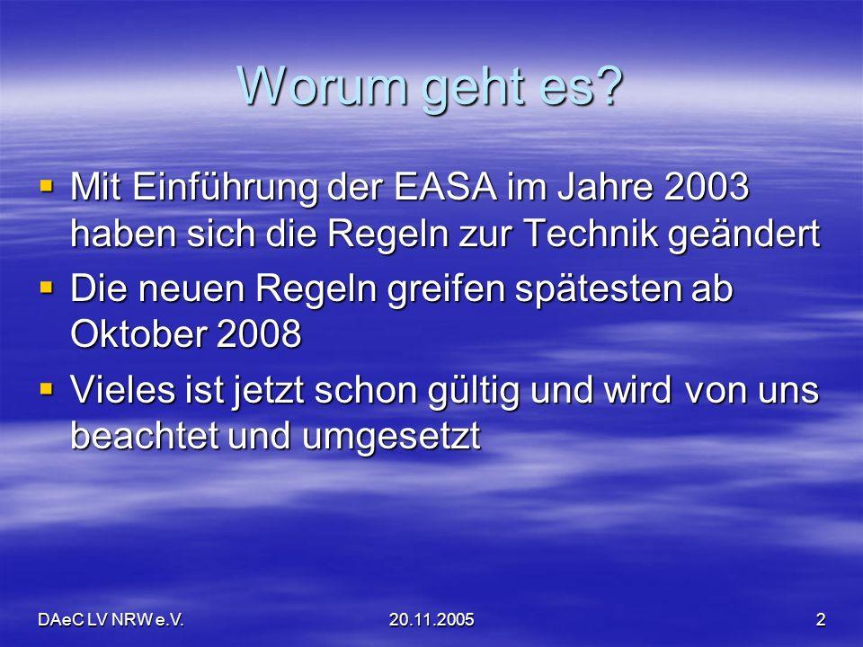 DAeC LV NRW e.V.20.11.20052 Worum geht es? Mit Einführung der EASA im Jahre 2003 haben sich die Regeln zur Technik geändert Mit Einführung der EASA im