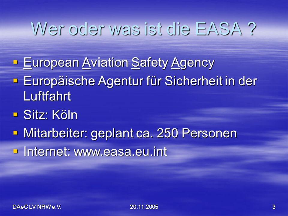 DAeC LV NRW e.V.20.11.20053 Wer oder was ist die EASA ? European Aviation Safety Agency European Aviation Safety Agency Europäische Agentur für Sicher
