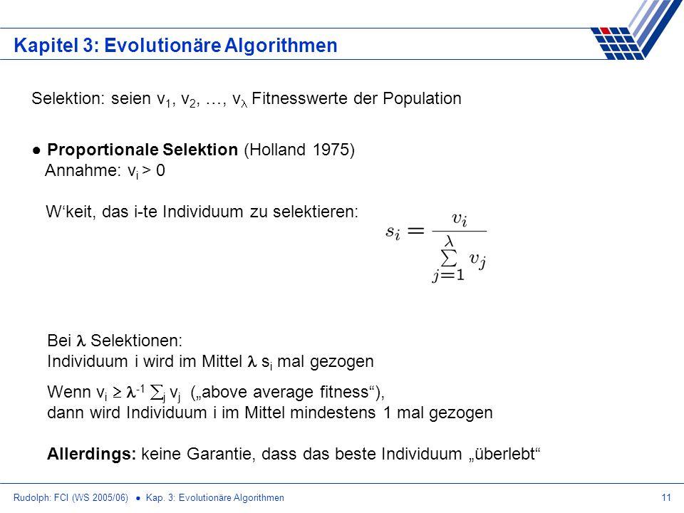 Rudolph: FCI (WS 2005/06) Kap. 3: Evolutionäre Algorithmen11 Kapitel 3: Evolutionäre Algorithmen Selektion: seien v 1, v 2, …, v Fitnesswerte der Popu