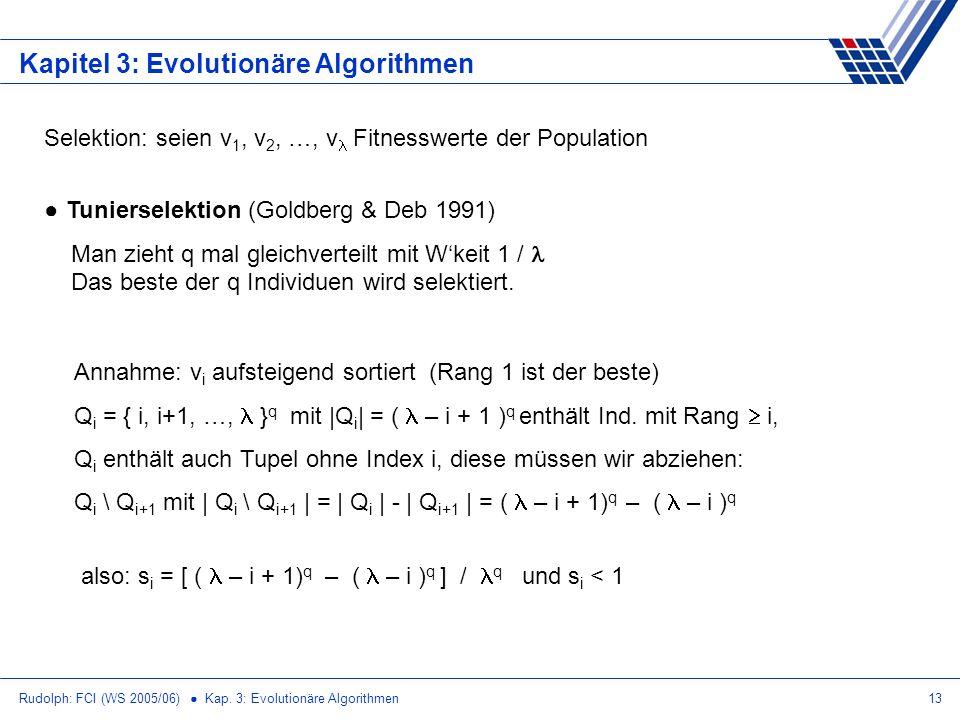 Rudolph: FCI (WS 2005/06) Kap. 3: Evolutionäre Algorithmen13 Kapitel 3: Evolutionäre Algorithmen Selektion: seien v 1, v 2, …, v Fitnesswerte der Popu