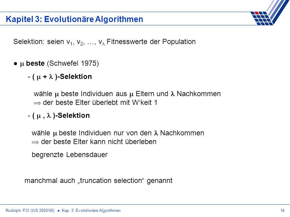 Rudolph: FCI (WS 2005/06) Kap. 3: Evolutionäre Algorithmen14 Kapitel 3: Evolutionäre Algorithmen Selektion: seien v 1, v 2, …, v Fitnesswerte der Popu