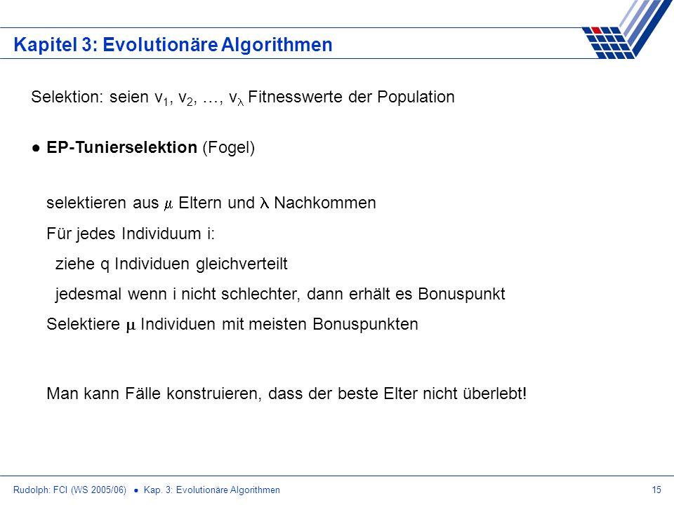 Rudolph: FCI (WS 2005/06) Kap. 3: Evolutionäre Algorithmen15 Kapitel 3: Evolutionäre Algorithmen Selektion: seien v 1, v 2, …, v Fitnesswerte der Popu