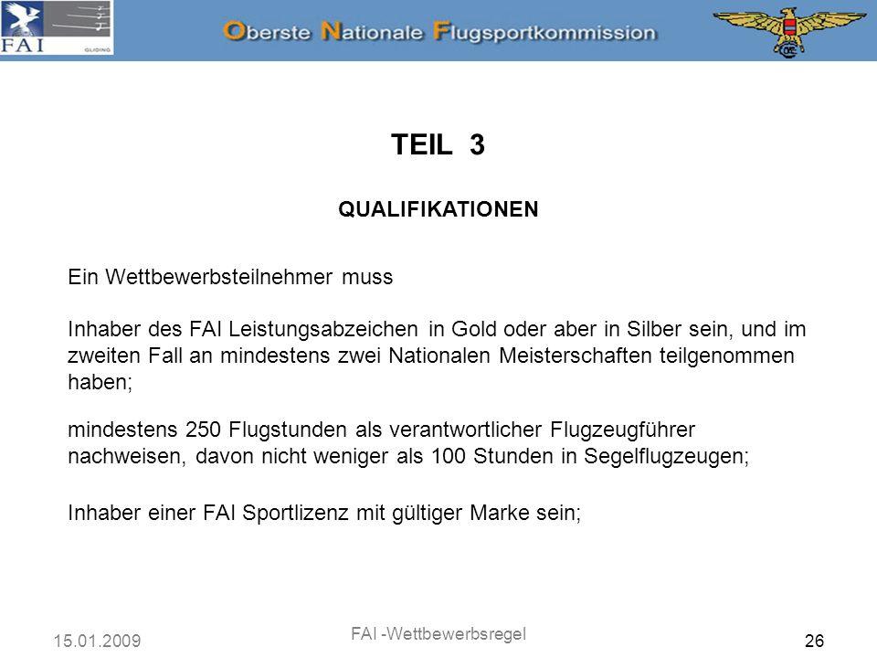 15.01.2009 FAI -Wettbewerbsregel 27 TEIL 3 QUALIFIKATIONEN Ein Wettbewerbsteilnehmer muss Inhaber einer Lizenz für Segelflugzeugführer oder einer gleichwertigen Berechtigung sein, erteilt oder anerkannt von den Behörden des Landes, in dem das von ihm geflogene Segelflugzeug eingetragen ist oder des Landes, in dem die Meisterschaften stattfinden; den FAI Sporting Code und die Regeln und Verfahren, die für die Veranstaltung erlassen wurden, kennen, verstehen und befolgen.