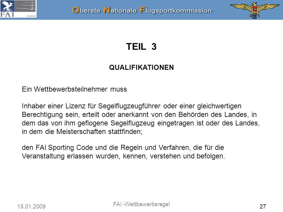 15.01.2009 FAI -Wettbewerbsregel 27 TEIL 3 QUALIFIKATIONEN Ein Wettbewerbsteilnehmer muss Inhaber einer Lizenz für Segelflugzeugführer oder einer glei