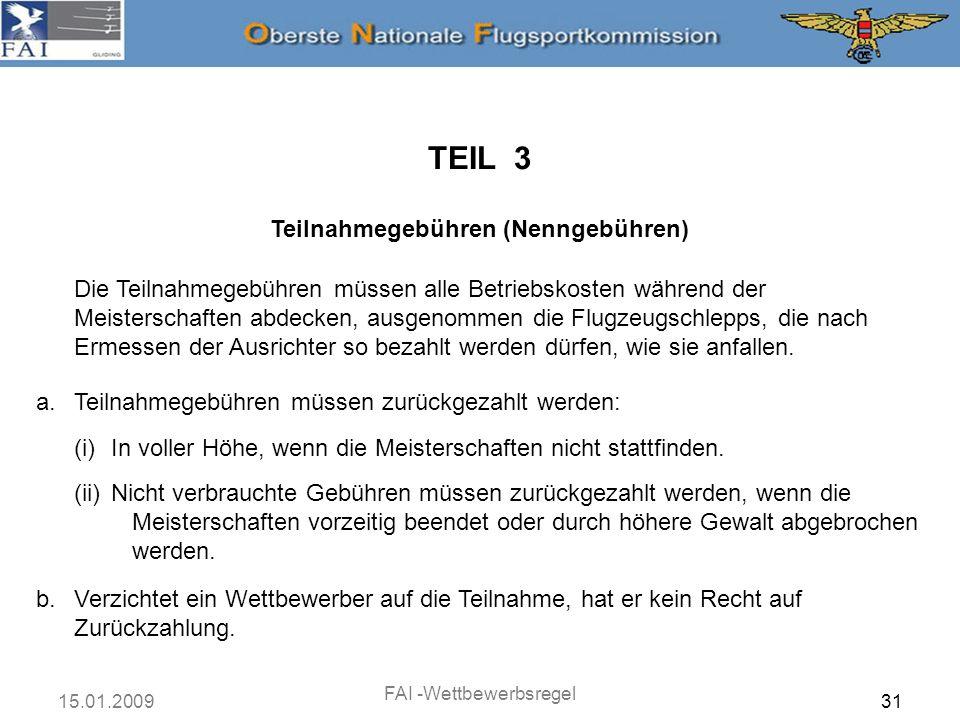 15.01.2009 FAI -Wettbewerbsregel 31 TEIL 3 Teilnahmegebühren (Nenngebühren) Die Teilnahmegebühren müssen alle Betriebskosten während der Meisterschaft