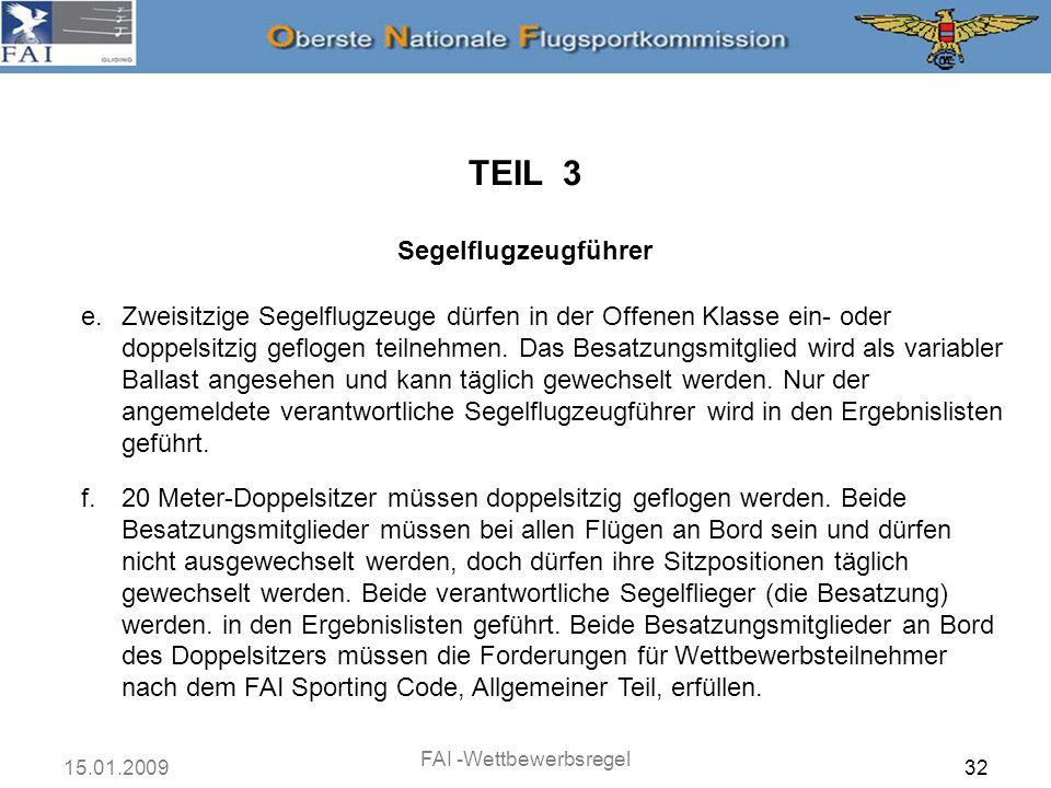 15.01.2009 FAI -Wettbewerbsregel 32 TEIL 3 Segelflugzeugführer e.Zweisitzige Segelflugzeuge dürfen in der Offenen Klasse ein- oder doppelsitzig geflog