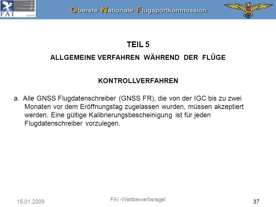 15.01.2009 FAI -Wettbewerbsregel 37 TEIL 5 ALLGEMEINE VERFAHREN WÄHREND DER FLÜGE KONTROLLVERFAHREN a. Alle GNSS Flugdatenschreiber (GNSS FR), die von