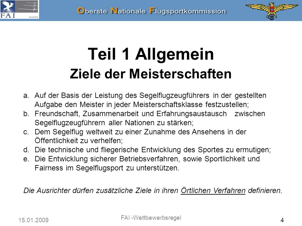 15.01.2009 FAI -Wettbewerbsregel 5 Die Meisterschaften müssen in Übereinstimmung mit dem FAI Sporting Code, Allgemeiner Teil und Teil 3 (Segelflugzeuge und Motorsegler), speziell mit Kapitel 7 des Teils 3 und mit diesem Dokument, das von der IGC- Vollversammlung verabschiedet wurde und den Annex A zum Teil 3 darstellt, durchgeführt und überwacht werden.