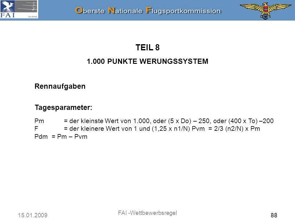 15.01.2009 FAI -Wettbewerbsregel 89 Rennaufgaben TEIL 8 1.000 PUNKTE WERUNGSSYSTEM Tagesparameter: Pm= der kleinste Wert von 1.000, oder (5 x Do) – 250, oder (400 x To) –200 F= der kleinere Wert von 1 und (1,25 x n1/N) Pvm = 2/3 (n2/N) x Pm Pdm = Pm – Pvm Die maximale Punktzahl für den Tag ist kleiner als 1.000, wenn die Aufgabe kürzer als 250 km ist oder die Wertungszeit des Tagessiegers weniger als 3 Stunden beträgt, mit der Konsequenz, dass Wertungslücken auf vier Punkte pro Kilometer und 11 Punkte pro Minute begrenzt sind.
