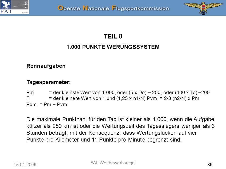 15.01.2009 FAI -Wettbewerbsregel 90 Rennaufgaben TEIL 8 1.000 PUNKTE WERUNGSSYSTEM Tagesparameter: Pm= der kleinste Wert von 1.000, oder (5 x Do) – 250, oder (400 x To) –200 F= der kleinere Wert von 1 und (1,25 x n1/N) Pvm = 2/3 (n2/N) x Pm Pdm = Pm – Pvm Gibt es keine Vollender, dann ist Pm der kleinere Wert von 1.000 oder (5 x Do) - 250