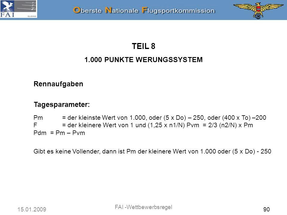 15.01.2009 FAI -Wettbewerbsregel 91 Rennaufgaben TEIL 8 1.000 PUNKTE WERUNGSSYSTEM Punkte des Wettbewerbers: (i)Für jeden Vollender: Pv = Pvm x (Vh – 2/3 Vo) / (1/3 Vo) Pd = Pdm Ausgenommen, wenn Vh < 2/3 Vo, dann ist Pv = 0 (ii)Für jeden Nichtvollender (Außenlander): Pv = 0 Pd = Pdm x (Dc / Do) (iii) S = F x (Pv + Pd)