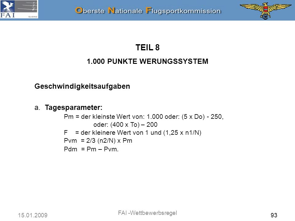 15.01.2009 FAI -Wettbewerbsregel 93 Geschwindigkeitsaufgaben TEIL 8 1.000 PUNKTE WERUNGSSYSTEM a. Tagesparameter: Pm = der kleinste Wert von: 1.000 od