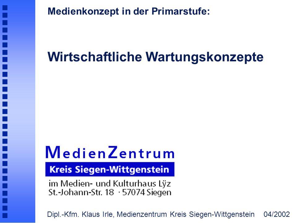 Medienkonzept in der Primarstufe: Wirtschaftliche Wartungskonzepte Dipl.-Kfm. Klaus Irle, Medienzentrum Kreis Siegen-Wittgenstein 04/2002
