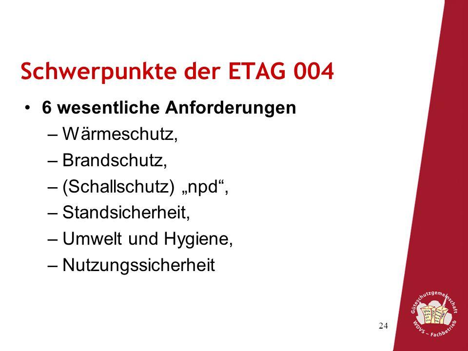 24 Schwerpunkte der ETAG 004 6 wesentliche Anforderungen –Wärmeschutz, –Brandschutz, –(Schallschutz) npd, –Standsicherheit, –Umwelt und Hygiene, –Nutz