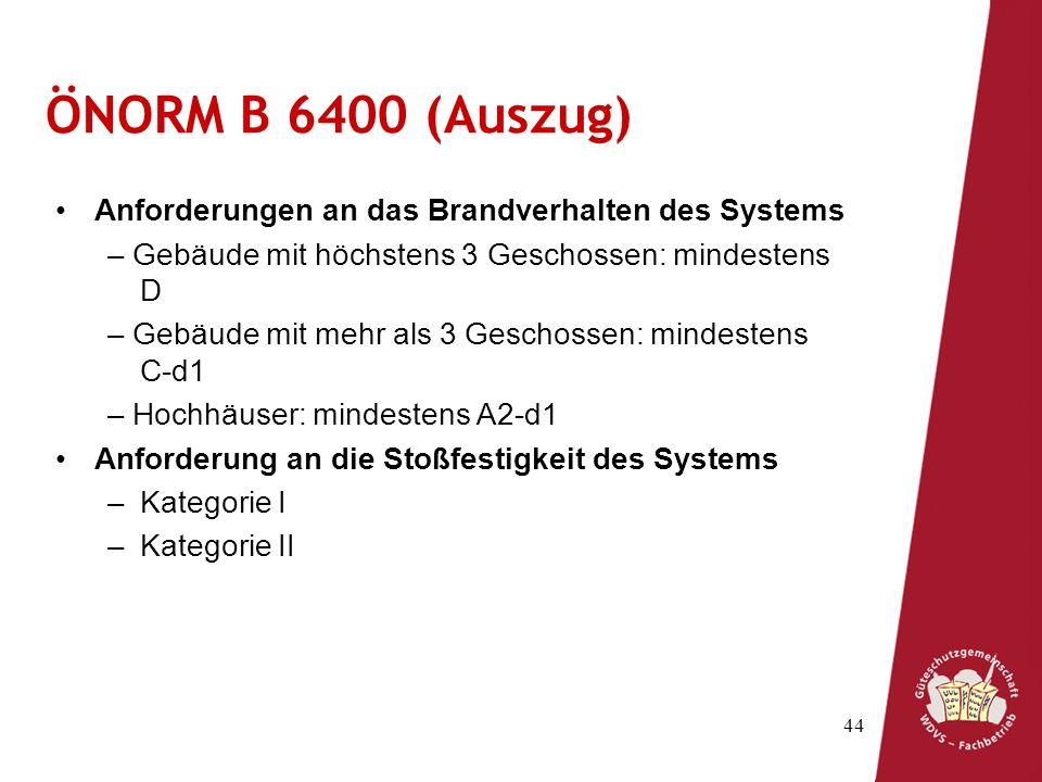 44 ÖNORM B 6400 (Auszug) Anforderungen an das Brandverhalten des Systems – Gebäude mit höchstens 3 Geschossen: mindestens D – Gebäude mit mehr als 3 Geschossen: mindestens C-d1 – Hochhäuser: mindestens A2-d1 Anforderung an die Stoßfestigkeit des Systems –Kategorie I –Kategorie II
