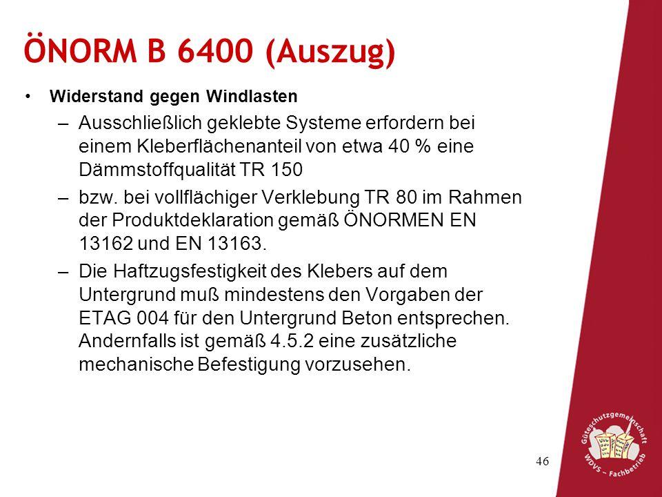 46 ÖNORM B 6400 (Auszug) Widerstand gegen Windlasten –Ausschließlich geklebte Systeme erfordern bei einem Kleberflächenanteil von etwa 40 % eine Dämmstoffqualität TR 150 –bzw.