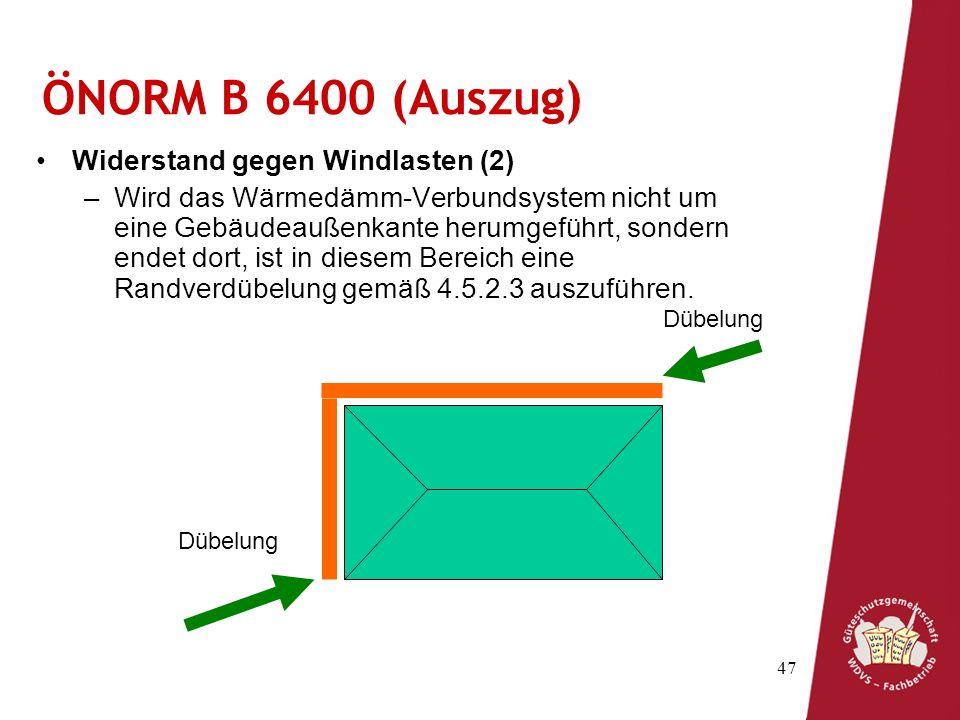 47 ÖNORM B 6400 (Auszug) Widerstand gegen Windlasten (2) –Wird das Wärmedämm-Verbundsystem nicht um eine Gebäudeaußenkante herumgeführt, sondern endet dort, ist in diesem Bereich eine Randverdübelung gemäß 4.5.2.3 auszuführen.