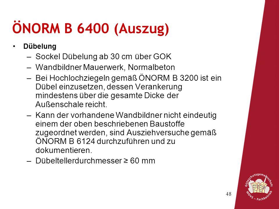 48 ÖNORM B 6400 (Auszug) Dübelung –Sockel Dübelung ab 30 cm über GOK –Wandbildner Mauerwerk, Normalbeton –Bei Hochlochziegeln gemäß ÖNORM B 3200 ist ein Dübel einzusetzen, dessen Verankerung mindestens über die gesamte Dicke der Außenschale reicht.