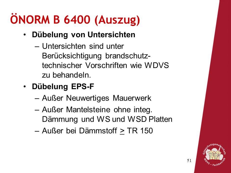 51 ÖNORM B 6400 (Auszug) Dübelung von Untersichten –Untersichten sind unter Berücksichtigung brandschutz- technischer Vorschriften wie WDVS zu behandeln.