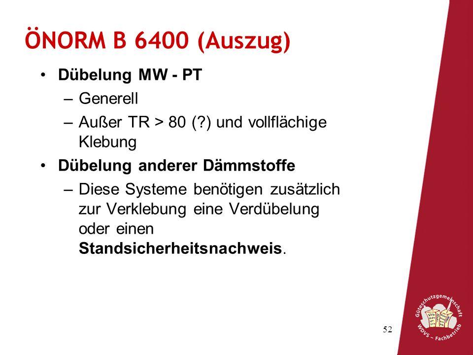 52 ÖNORM B 6400 (Auszug) Dübelung MW - PT –Generell –Außer TR > 80 (?) und vollflächige Klebung Dübelung anderer Dämmstoffe –Diese Systeme benötigen z