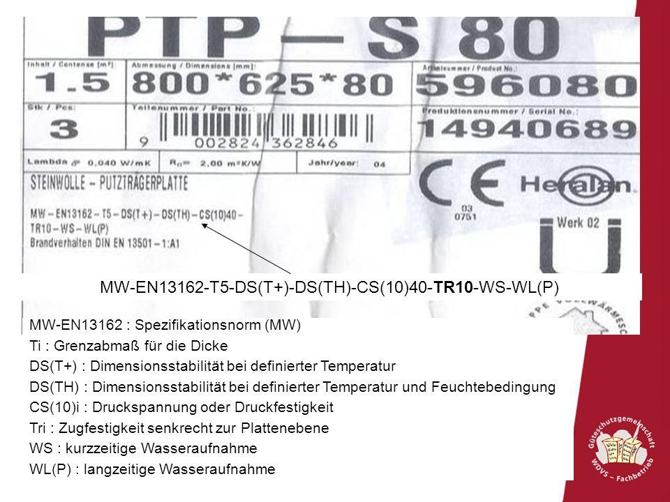 56 MW-EN13162-T5-DS(T+)-DS(TH)-CS(10)40-TR10-WS-WL(P) MW-EN13162 : Spezifikationsnorm (MW) Ti : Grenzabmaß für die Dicke DS(T+) : Dimensionsstabilität bei definierter Temperatur DS(TH) : Dimensionsstabilität bei definierter Temperatur und Feuchtebedingung CS(10)i : Druckspannung oder Druckfestigkeit Tri : Zugfestigkeit senkrecht zur Plattenebene WS : kurzzeitige Wasseraufnahme WL(P) : langzeitige Wasseraufnahme