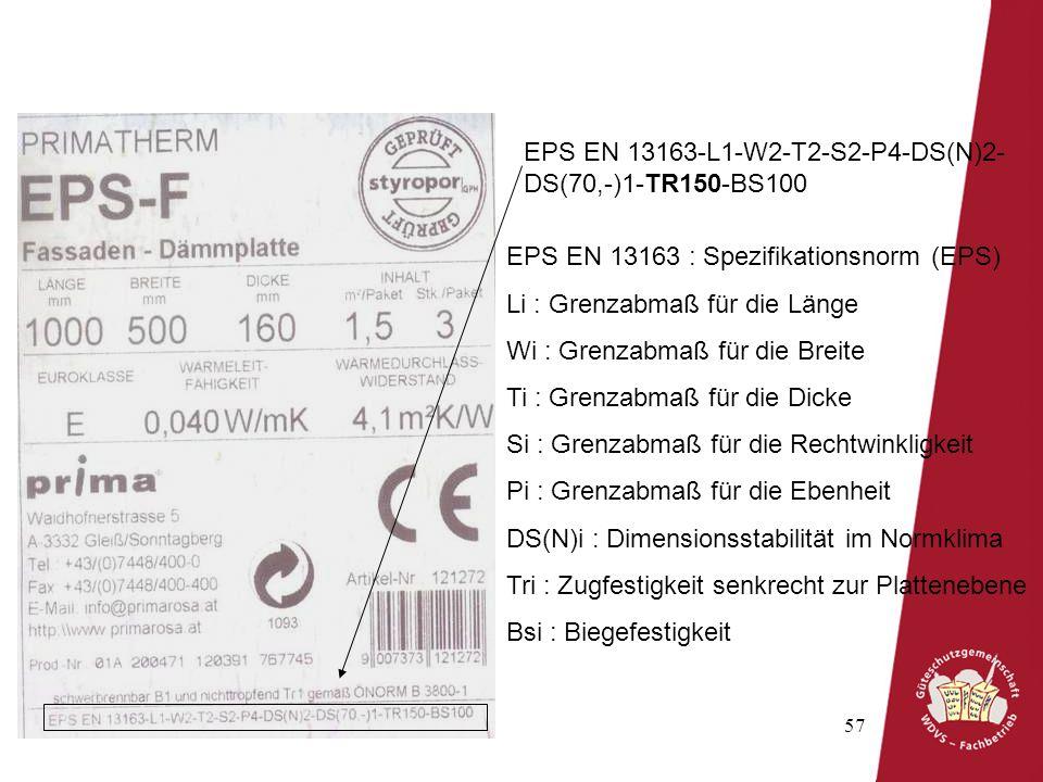 57 EPS EN 13163-L1-W2-T2-S2-P4-DS(N)2- DS(70,-)1-TR150-BS100 EPS EN 13163 : Spezifikationsnorm (EPS) Li : Grenzabmaß für die Länge Wi : Grenzabmaß für die Breite Ti : Grenzabmaß für die Dicke Si : Grenzabmaß für die Rechtwinkligkeit Pi : Grenzabmaß für die Ebenheit DS(N)i : Dimensionsstabilität im Normklima Tri : Zugfestigkeit senkrecht zur Plattenebene Bsi : Biegefestigkeit